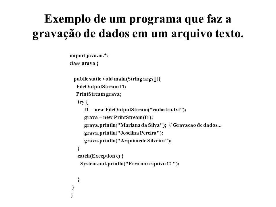 Exemplo de um programa que faz a gravação de dados em um arquivo texto. import java.io.*; class grava { public static void main(String args[]){ FileOu