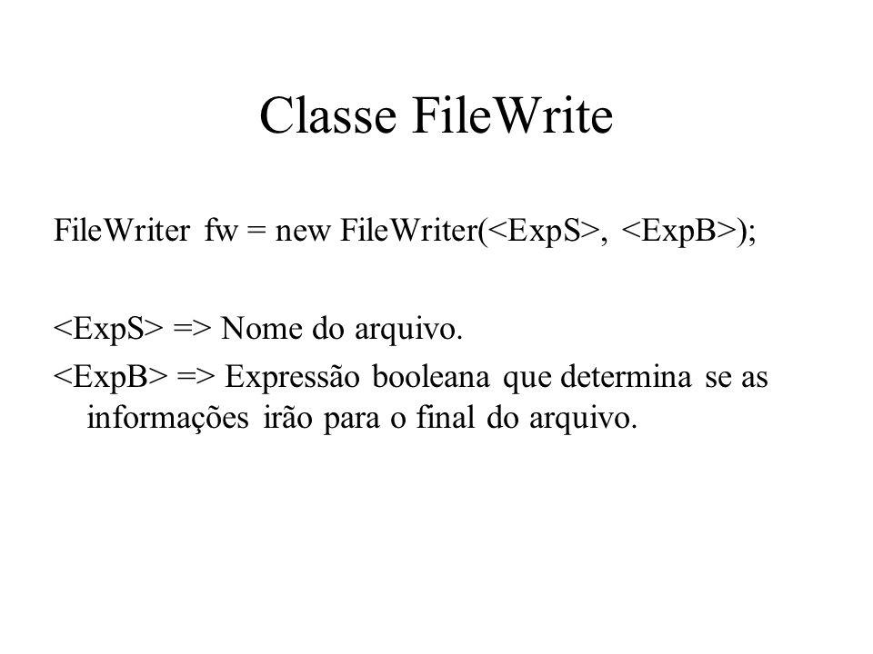 Classe FileWrite FileWriter fw = new FileWriter(, ); => Nome do arquivo. => Expressão booleana que determina se as informações irão para o final do ar