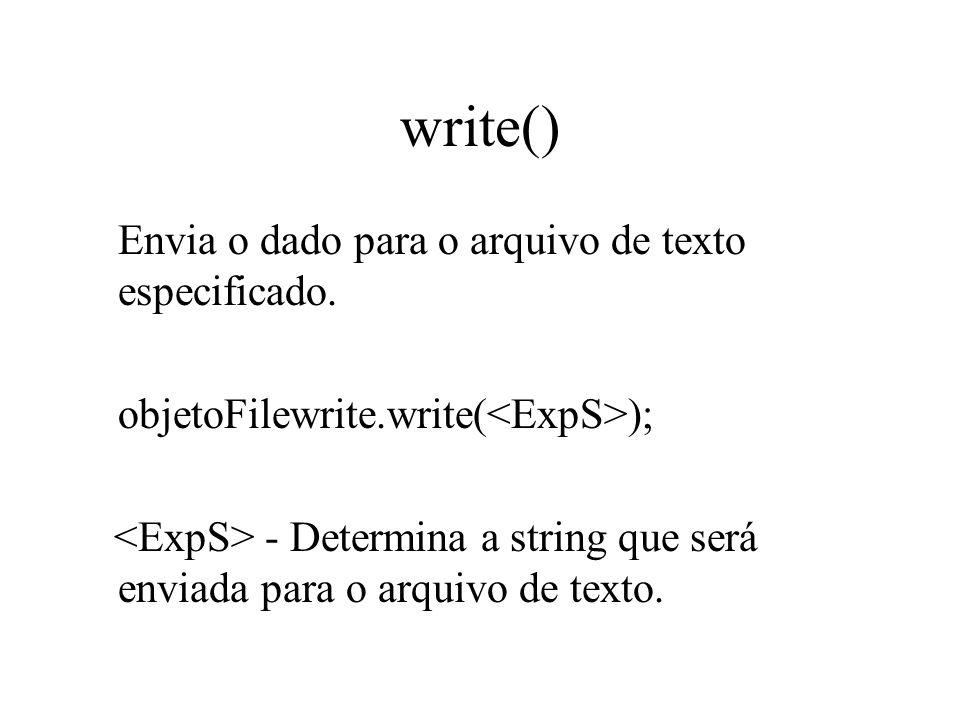 write() Envia o dado para o arquivo de texto especificado. objetoFilewrite.write( ); - Determina a string que será enviada para o arquivo de texto.