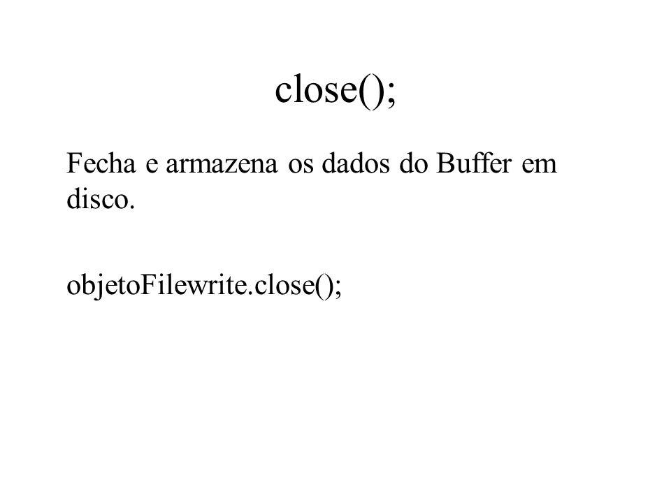 close(); Fecha e armazena os dados do Buffer em disco. objetoFilewrite.close();