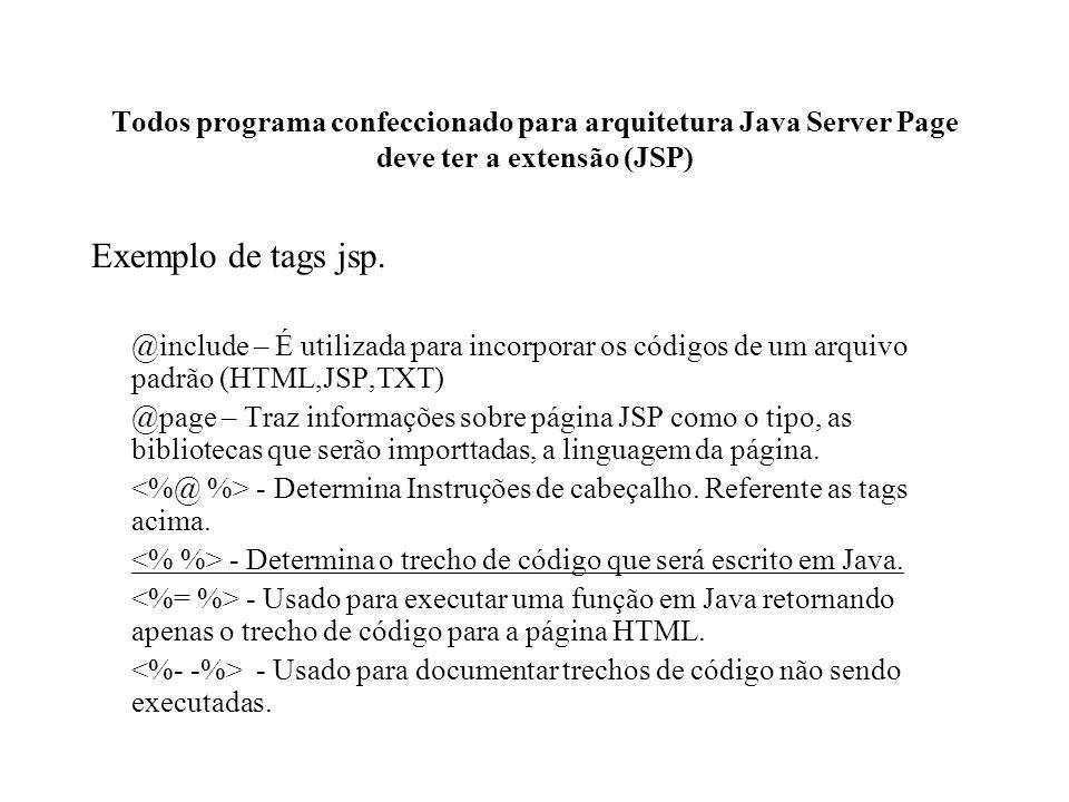 Todos programa confeccionado para arquitetura Java Server Page deve ter a extensão (JSP) Exemplo de tags jsp. @include – É utilizada para incorporar o