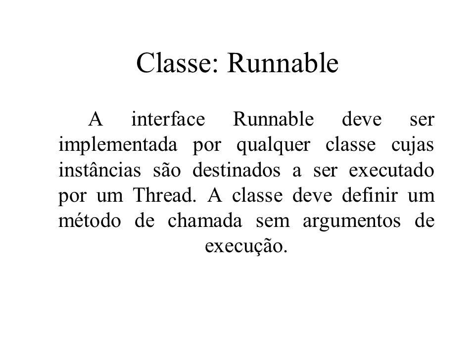 Classe: Runnable A interface Runnable deve ser implementada por qualquer classe cujas instâncias são destinados a ser executado por um Thread. A class