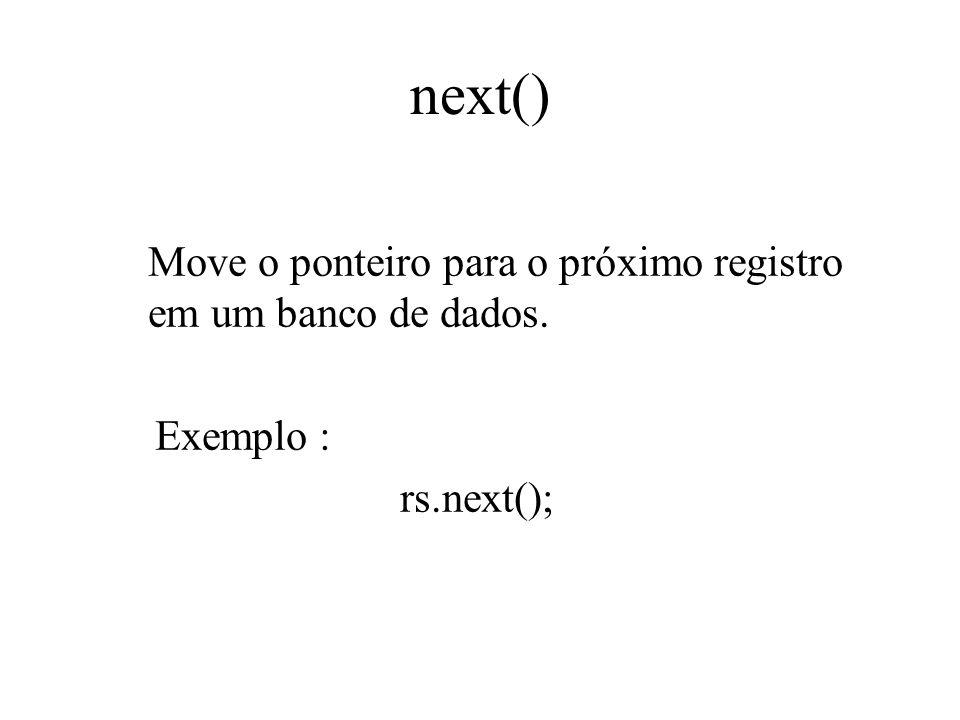next() Move o ponteiro para o próximo registro em um banco de dados. Exemplo : rs.next();