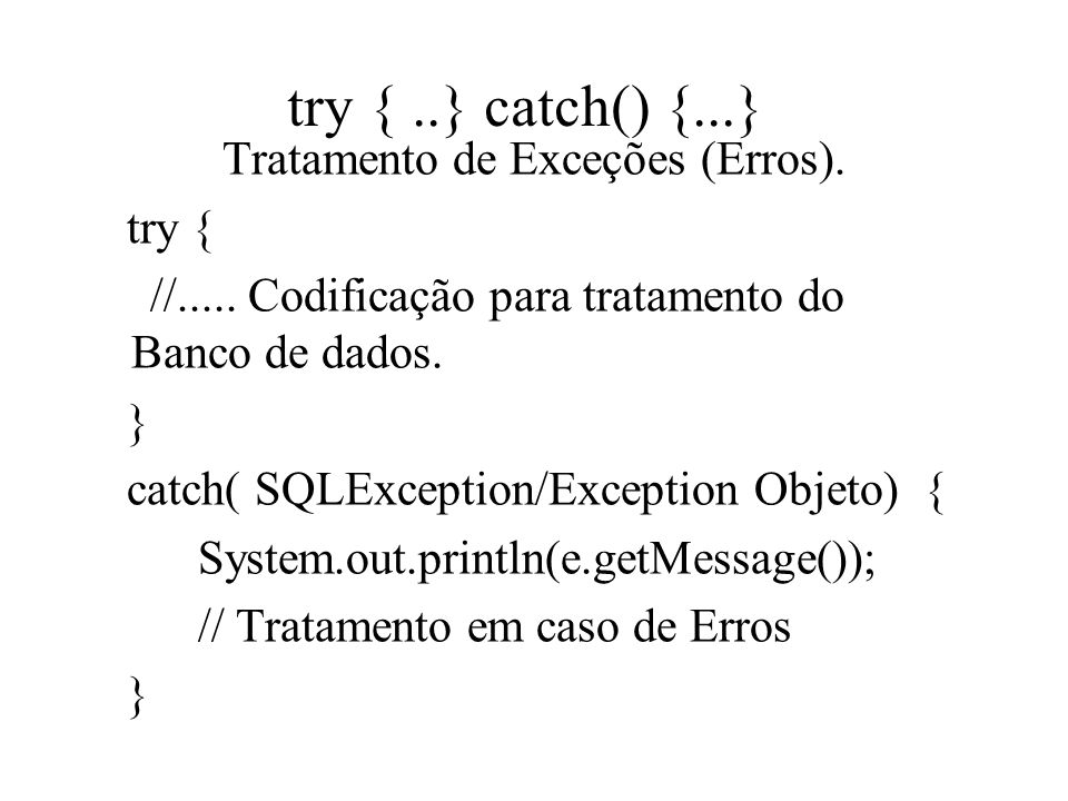 try {..} catch() {...} Tratamento de Exceções (Erros). try { //..... Codificação para tratamento do Banco de dados. } catch( SQLException/Exception Ob