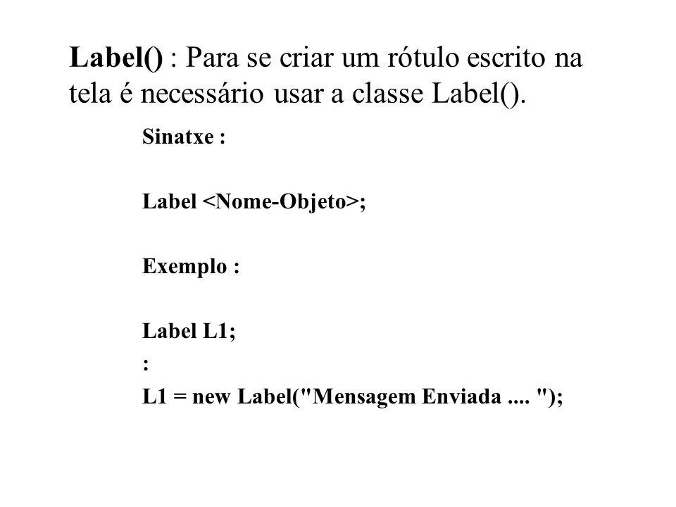 Label() : Para se criar um rótulo escrito na tela é necessário usar a classe Label(). Sinatxe : Label ; Exemplo : Label L1; : L1 = new Label(