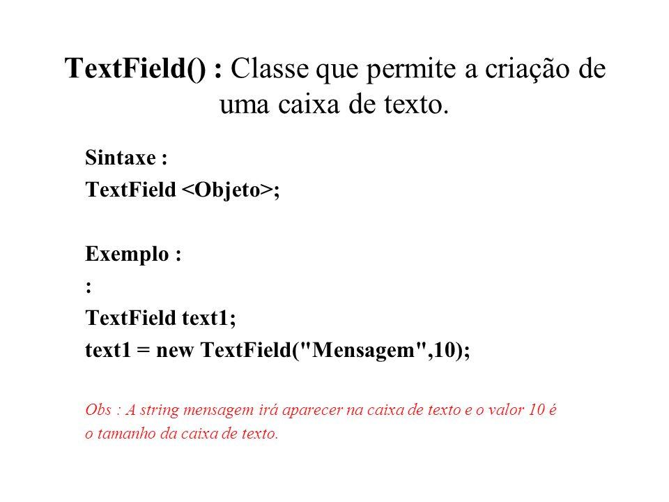 TextField() : Classe que permite a criação de uma caixa de texto. Sintaxe : TextField ; Exemplo : : TextField text1; text1 = new TextField(