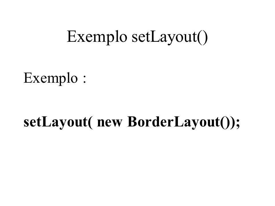 Exemplo setLayout() Exemplo : setLayout( new BorderLayout());