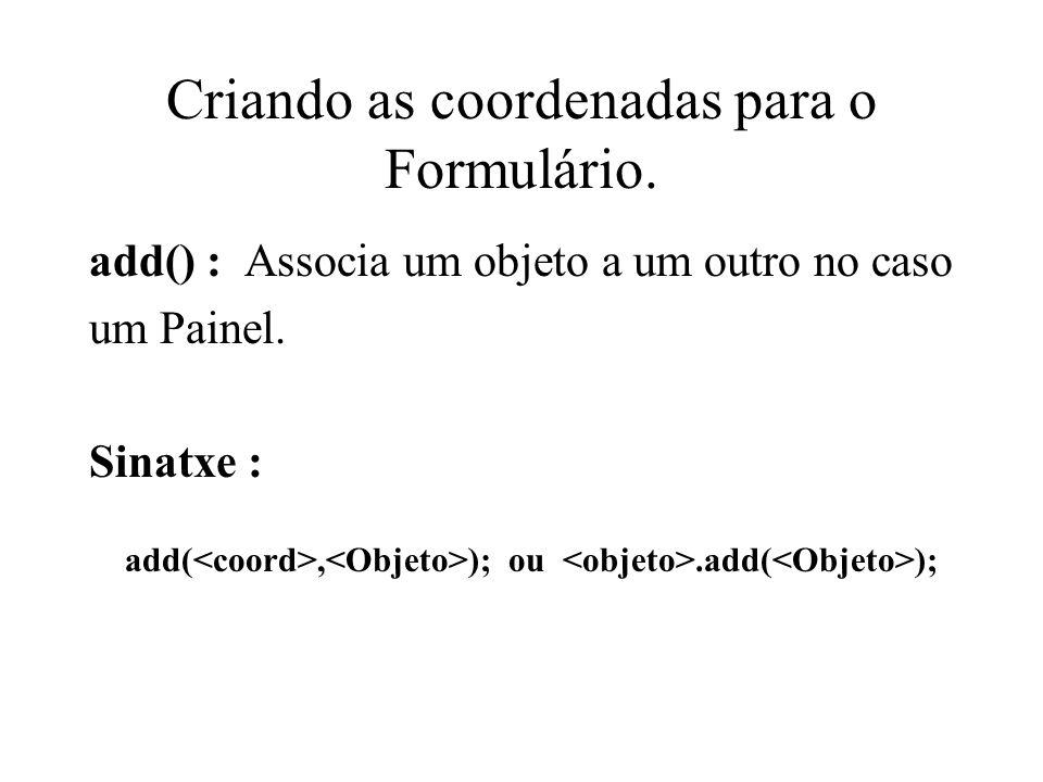 Criando as coordenadas para o Formulário. add() : Associa um objeto a um outro no caso um Painel. Sinatxe : add(, ); ou.add( );