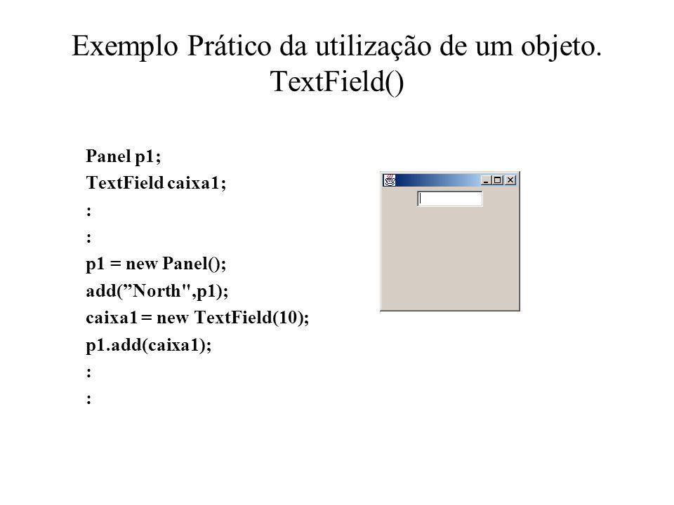 Exemplo Prático da utilização de um objeto. TextField() Panel p1; TextField caixa1; : : p1 = new Panel(); add(North