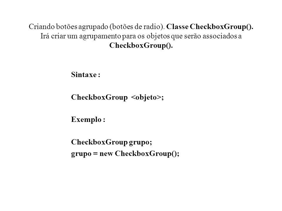 Criando botões agrupado (botões de radio). Classe CheckboxGroup(). Irá criar um agrupamento para os objetos que serão associados a CheckboxGroup(). Si