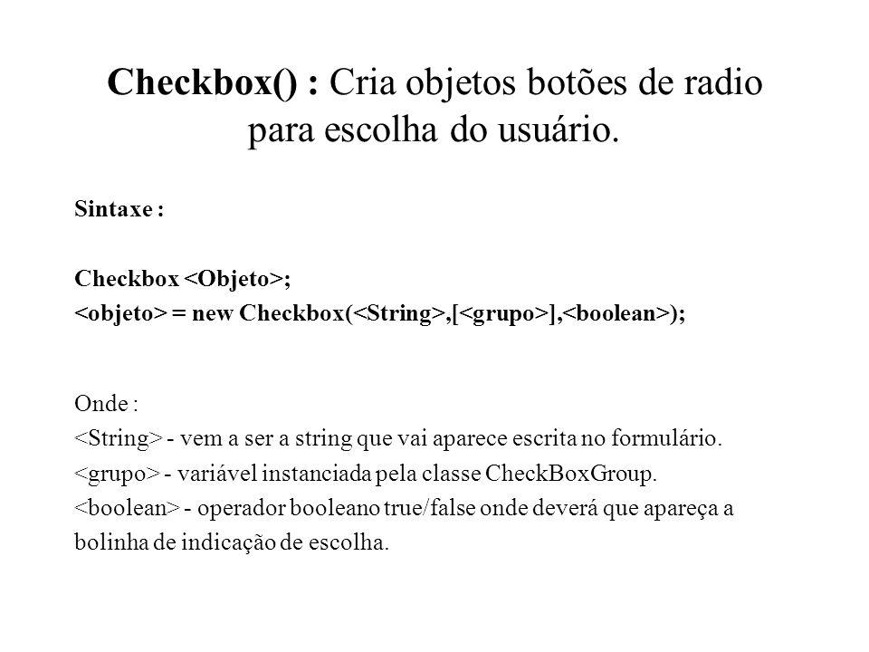 Checkbox() : Cria objetos botões de radio para escolha do usuário. Sintaxe : Checkbox ; = new Checkbox(,[ ], ); Onde : - vem a ser a string que vai ap