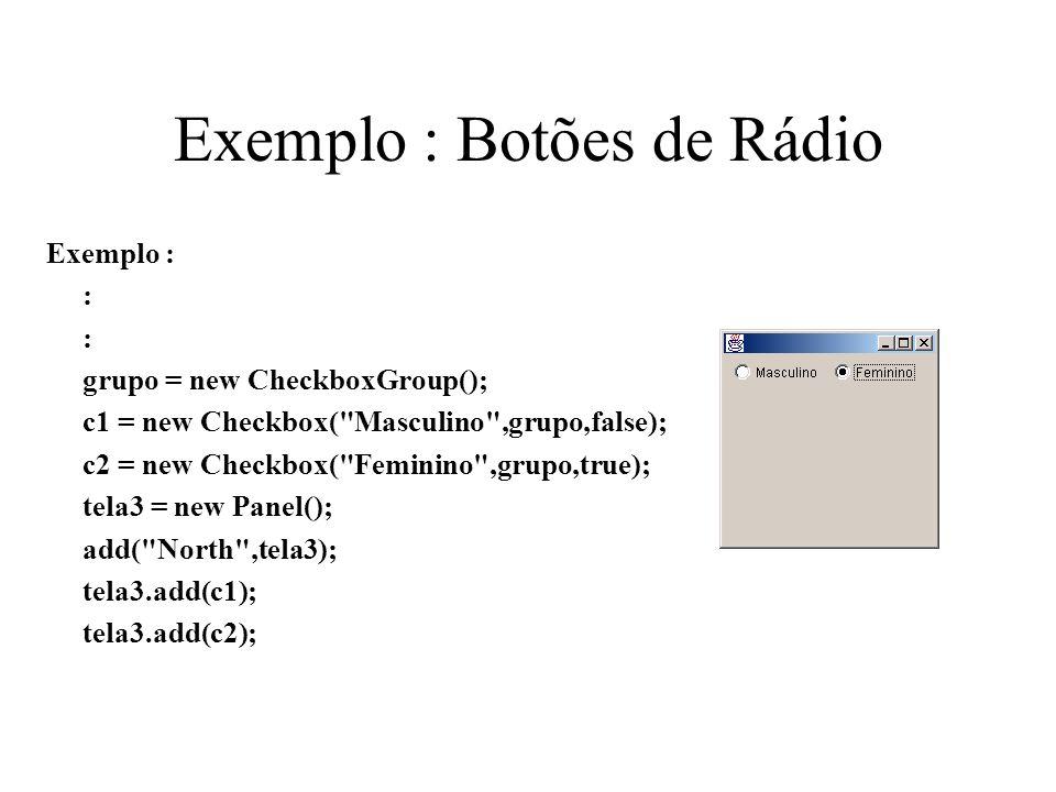 Exemplo : Botões de Rádio Exemplo : : grupo = new CheckboxGroup(); c1 = new Checkbox(