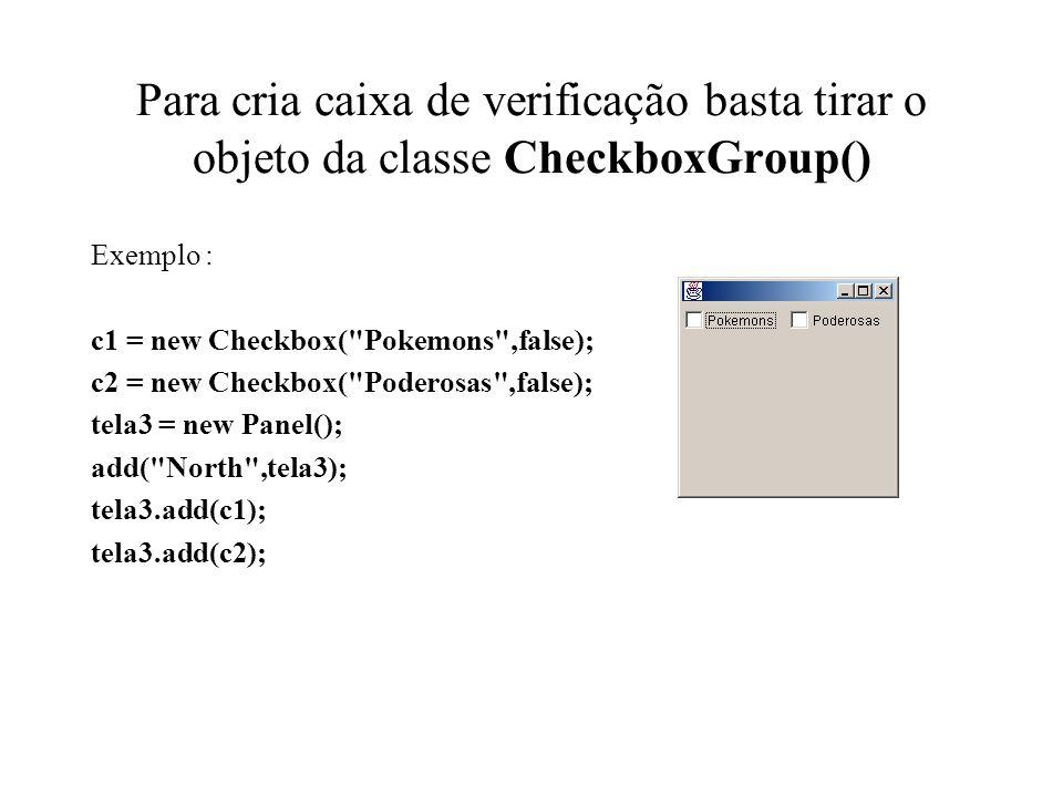 Para cria caixa de verificação basta tirar o objeto da classe CheckboxGroup() Exemplo : c1 = new Checkbox(