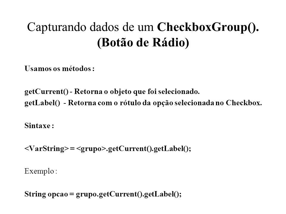 Capturando dados de um CheckboxGroup(). (Botão de Rádio) Usamos os métodos : getCurrent() - Retorna o objeto que foi selecionado. getLabel() - Retorna