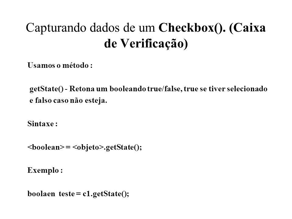 Capturando dados de um Checkbox(). (Caixa de Verificação) Usamos o método : getState() - Retona um booleando true/false, true se tiver selecionado e f