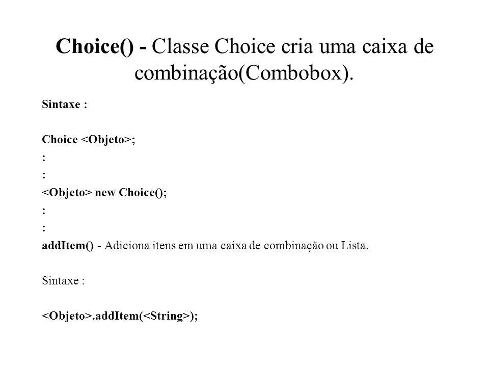 Choice() - Classe Choice cria uma caixa de combinação(Combobox). Sintaxe : Choice ; : new Choice(); : addItem() - Adiciona itens em uma caixa de combi