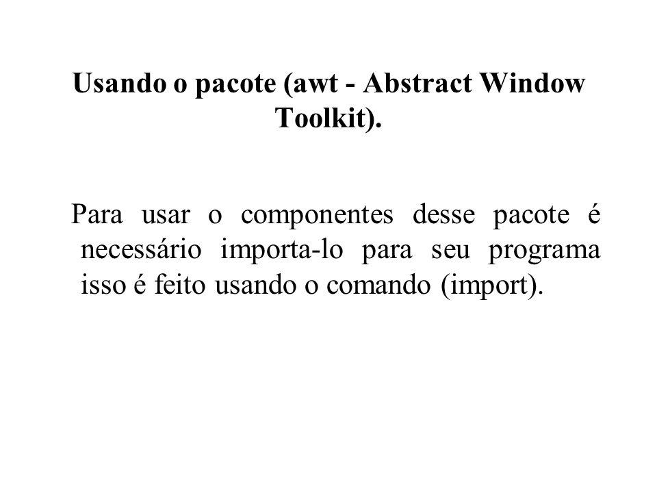 Usando o pacote (awt - Abstract Window Toolkit). Para usar o componentes desse pacote é necessário importa-lo para seu programa isso é feito usando o