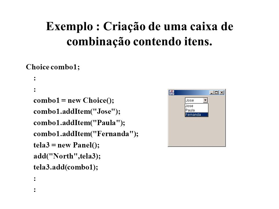 Exemplo : Criação de uma caixa de combinação contendo itens. Choice combo1; : combo1 = new Choice(); combo1.addItem(