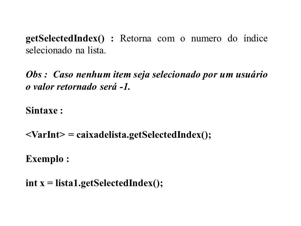getSelectedIndex() : Retorna com o numero do índice selecionado na lista. Obs : Caso nenhum item seja selecionado por um usuário o valor retornado ser