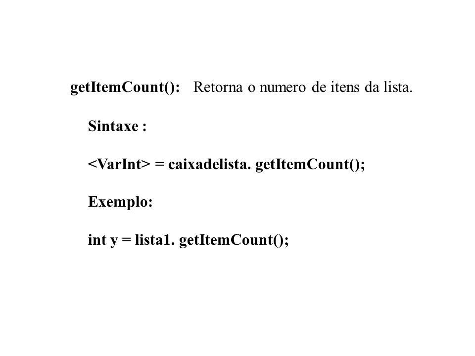 getItemCount(): Retorna o numero de itens da lista. Sintaxe : = caixadelista. getItemCount(); Exemplo: int y = lista1. getItemCount();