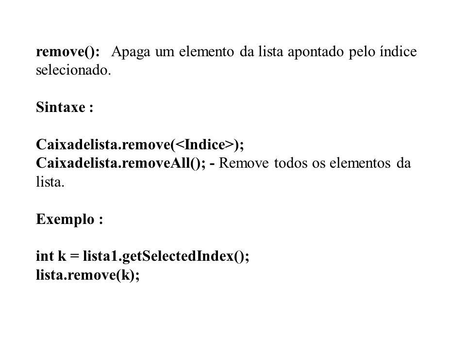 remove(): Apaga um elemento da lista apontado pelo índice selecionado. Sintaxe : Caixadelista.remove( ); Caixadelista.removeAll(); - Remove todos os e