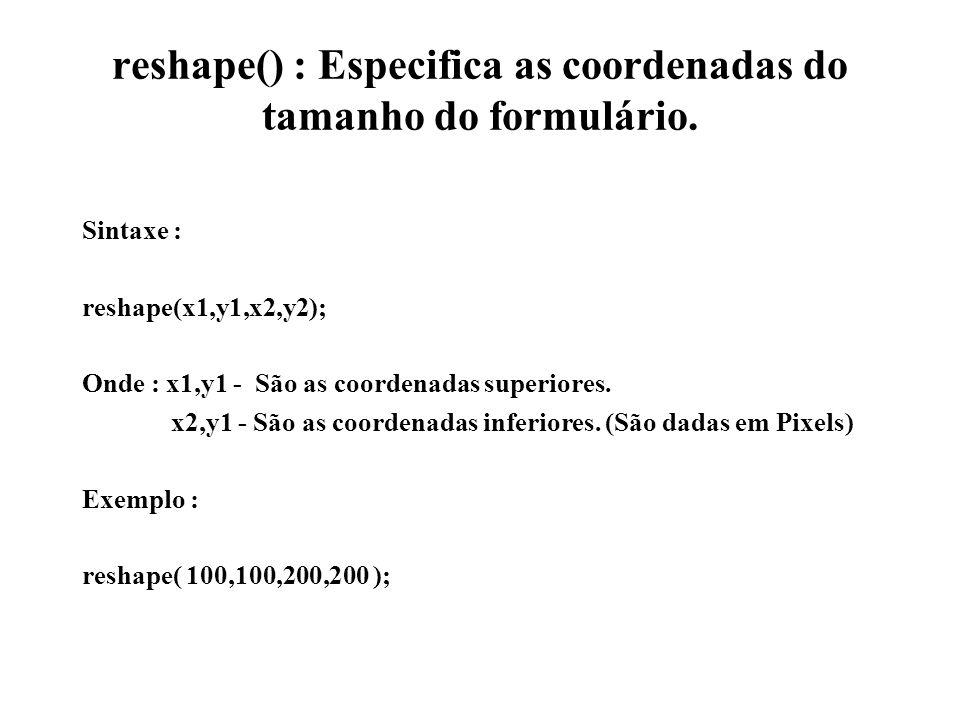 reshape() : Especifica as coordenadas do tamanho do formulário. Sintaxe : reshape(x1,y1,x2,y2); Onde : x1,y1 - São as coordenadas superiores. x2,y1 -