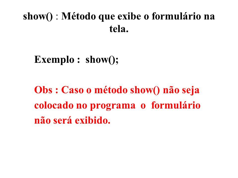 show() : Método que exibe o formulário na tela. Exemplo : show(); Obs : Caso o método show() não seja colocado no programa o formulário não será exibi