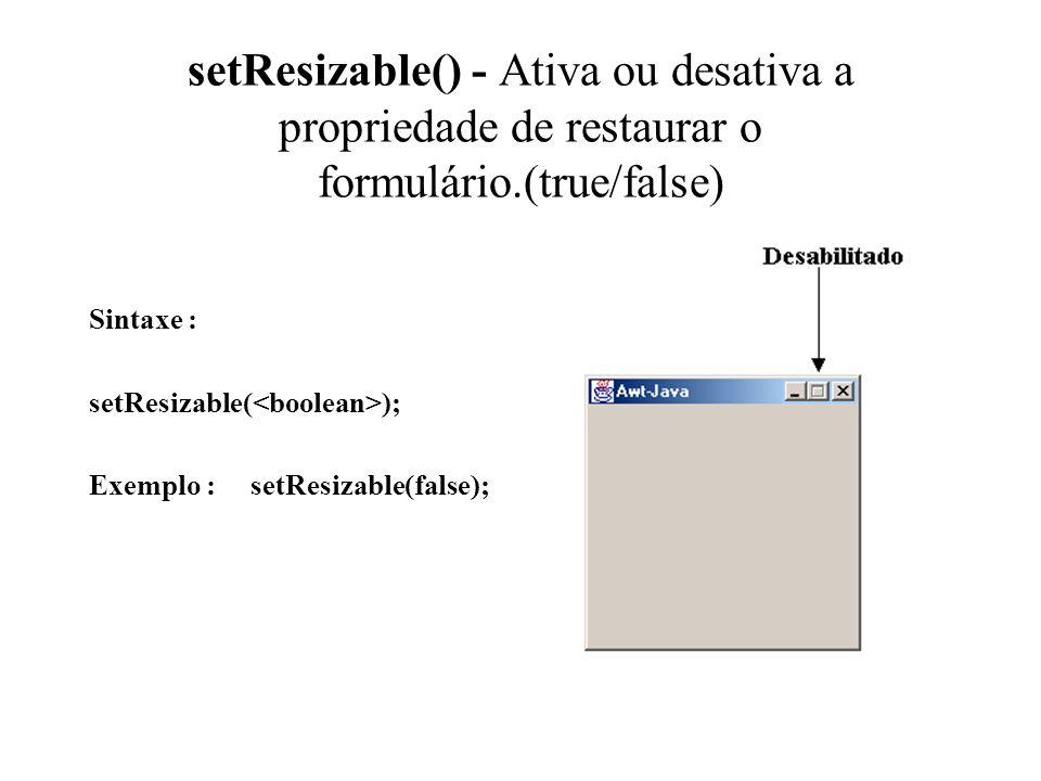 setResizable() - Ativa ou desativa a propriedade de restaurar o formulário.(true/false) Sintaxe : setResizable( ); Exemplo : setResizable(false);