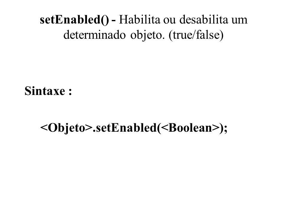setEnabled() - Habilita ou desabilita um determinado objeto. (true/false) Sintaxe :.setEnabled( );