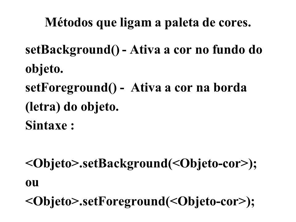 Métodos que ligam a paleta de cores. setBackground() - Ativa a cor no fundo do objeto. setForeground() - Ativa a cor na borda (letra) do objeto. Sinta