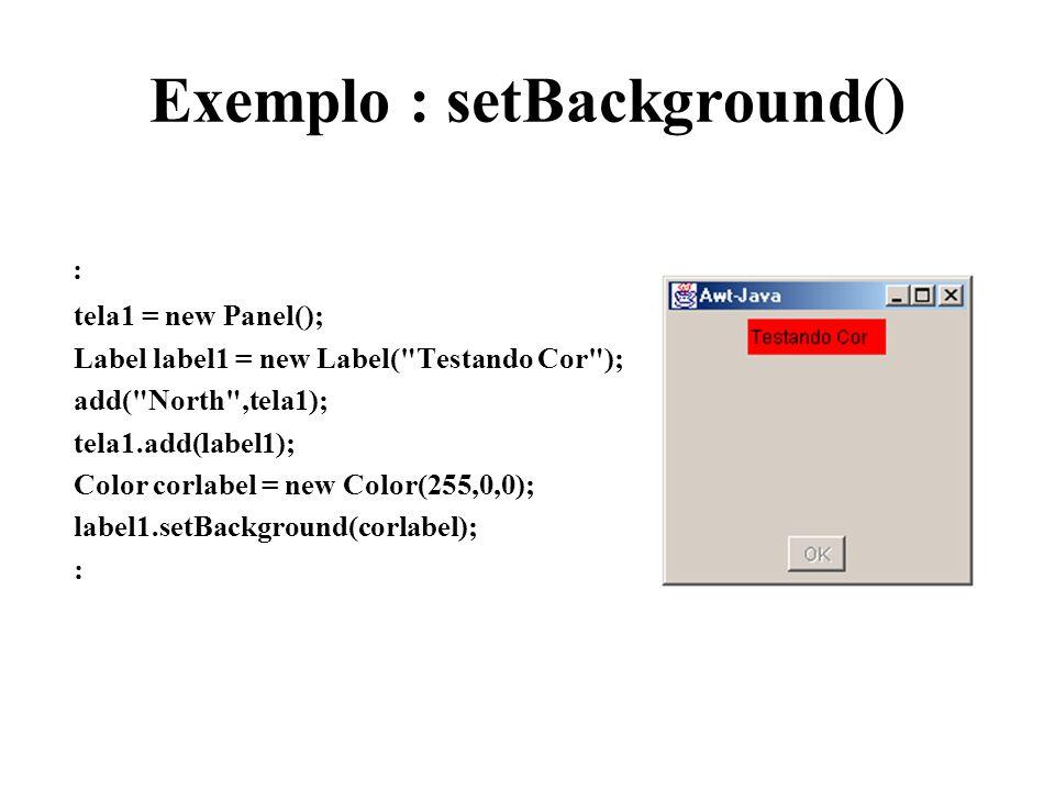 Exemplo : setBackground() : tela1 = new Panel(); Label label1 = new Label(