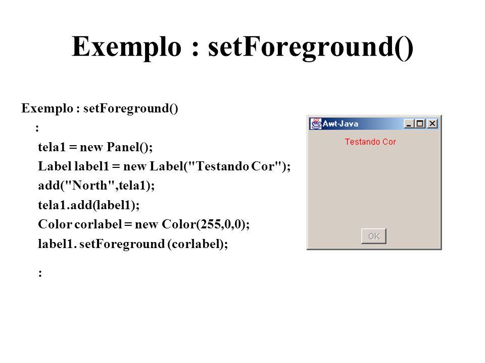 Exemplo : setForeground() : tela1 = new Panel(); Label label1 = new Label(