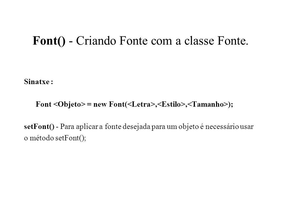 Font() - Criando Fonte com a classe Fonte. Sinatxe : Font = new Font(,, ); setFont() - Para aplicar a fonte desejada para um objeto é necessário usar
