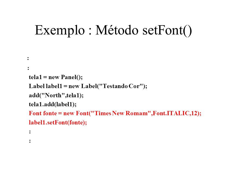 Exemplo : Método setFont() : tela1 = new Panel(); Label label1 = new Label(