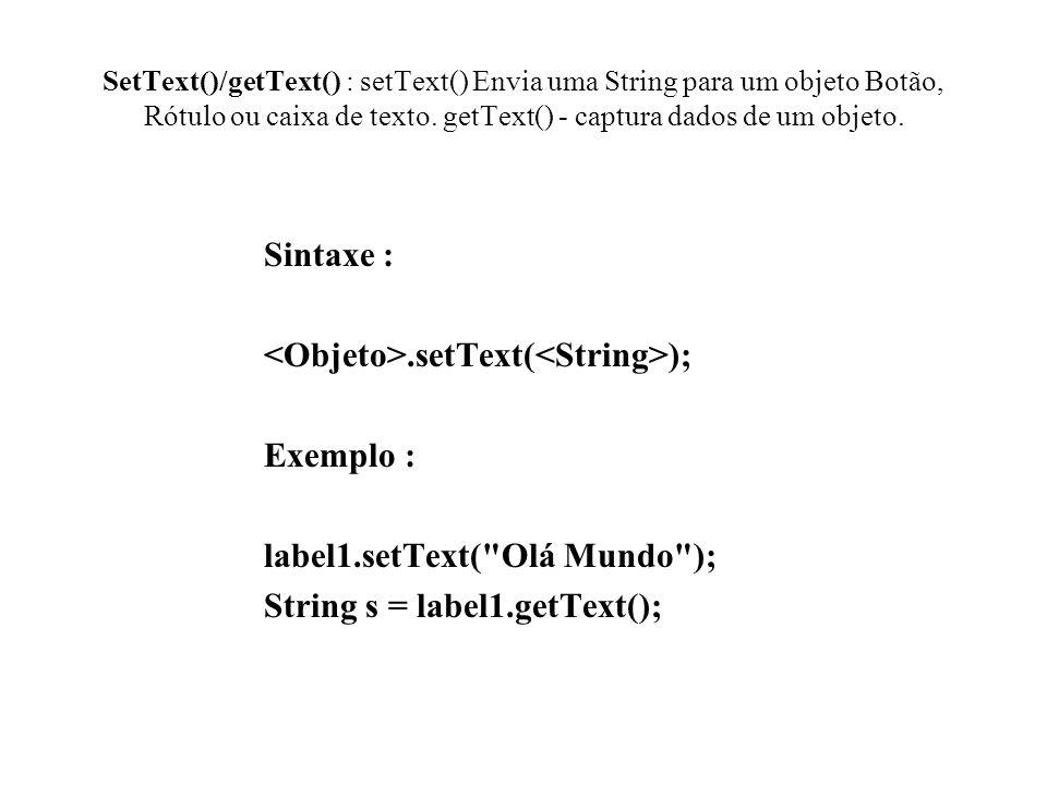 SetText()/getText() : setText() Envia uma String para um objeto Botão, Rótulo ou caixa de texto. getText() - captura dados de um objeto. Sintaxe :.set