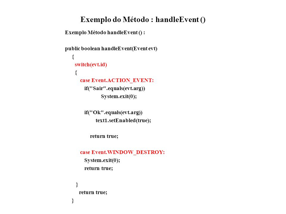 Exemplo do Método : handleEvent () Exemplo Método handleEvent () : public boolean handleEvent(Event evt) { switch(evt.id) { case Event.ACTION_EVENT: i
