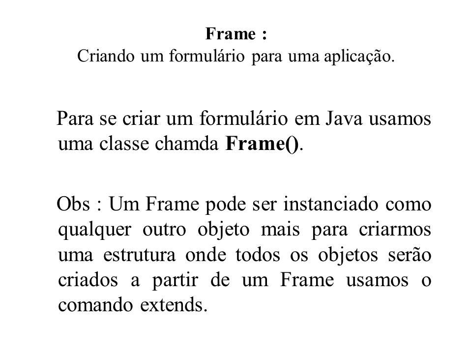 Frame : Criando um formulário para uma aplicação. Para se criar um formulário em Java usamos uma classe chamda Frame(). Obs : Um Frame pode ser instan