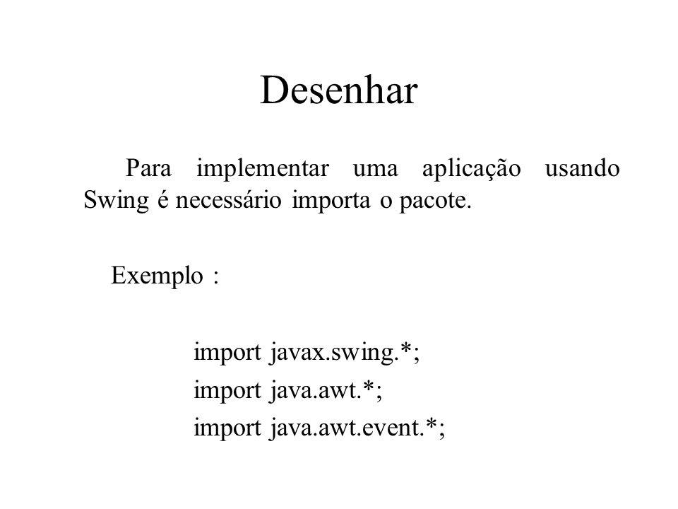 Desenhar Para implementar uma aplicação usando Swing é necessário importa o pacote. Exemplo : import javax.swing.*; import java.awt.*; import java.awt