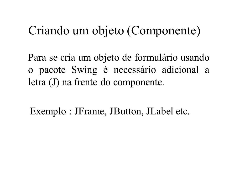 Criando um objeto (Componente) Para se cria um objeto de formulário usando o pacote Swing é necessário adicional a letra (J) na frente do componente.