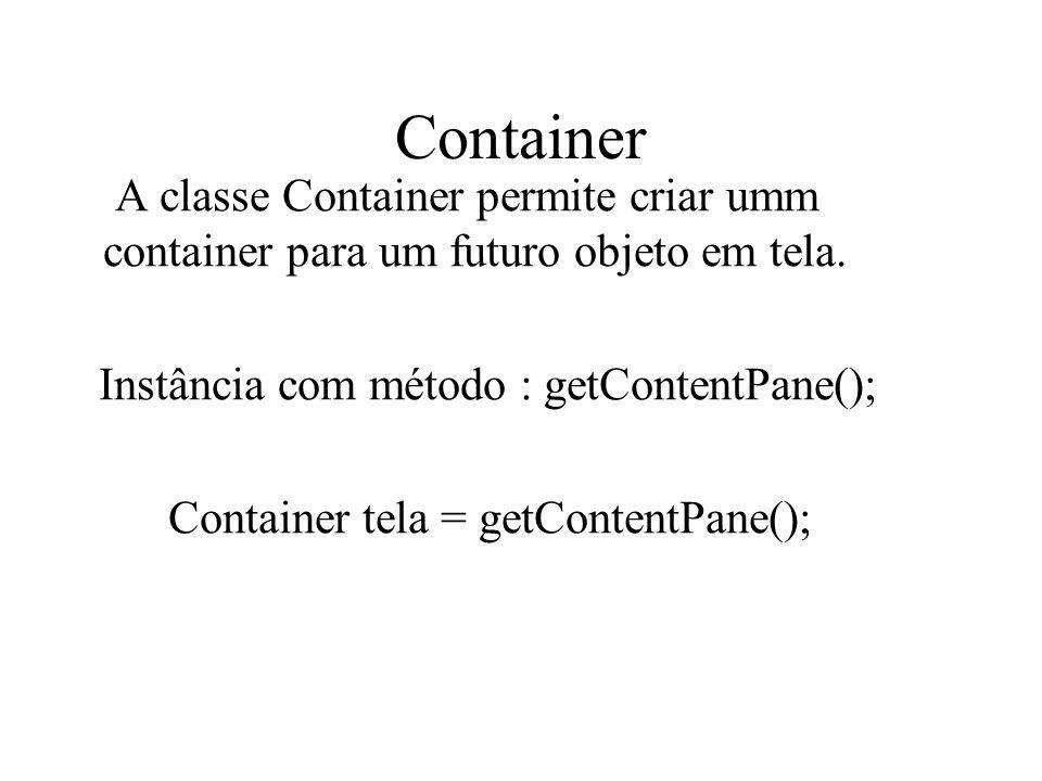 Container A classe Container permite criar umm container para um futuro objeto em tela. Instância com método : getContentPane(); Container tela = getC