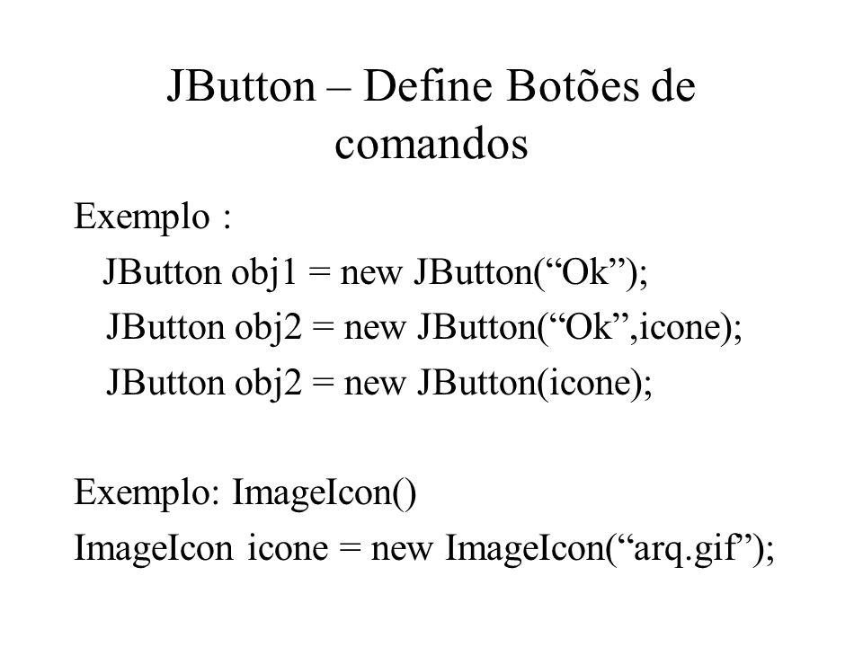 JButton – Define Botões de comandos Exemplo : JButton obj1 = new JButton(Ok); JButton obj2 = new JButton(Ok,icone); JButton obj2 = new JButton(icone);