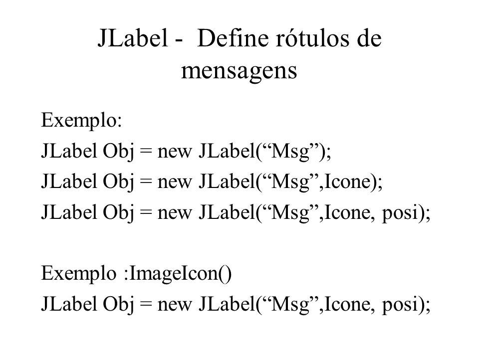 JLabel - Define rótulos de mensagens Exemplo: JLabel Obj = new JLabel(Msg); JLabel Obj = new JLabel(Msg,Icone); JLabel Obj = new JLabel(Msg,Icone, pos