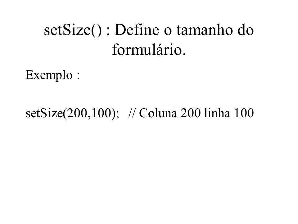 setSize() : Define o tamanho do formulário. Exemplo : setSize(200,100); // Coluna 200 linha 100