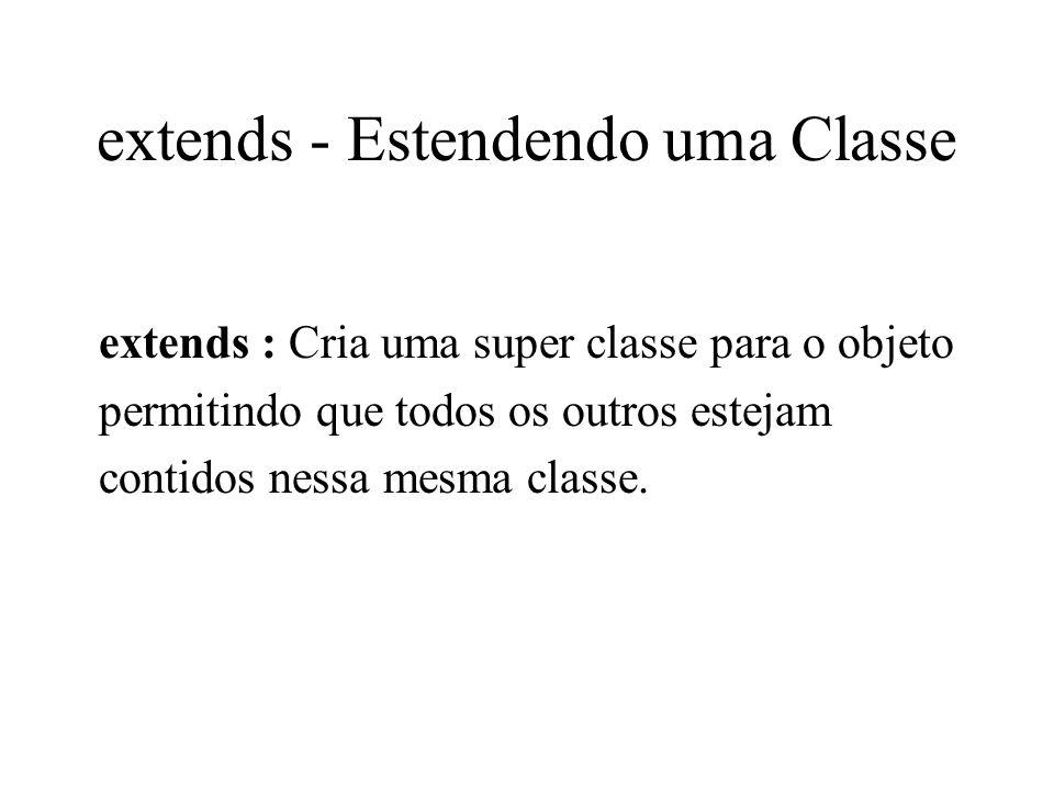 extends - Estendendo uma Classe extends : Cria uma super classe para o objeto permitindo que todos os outros estejam contidos nessa mesma classe.