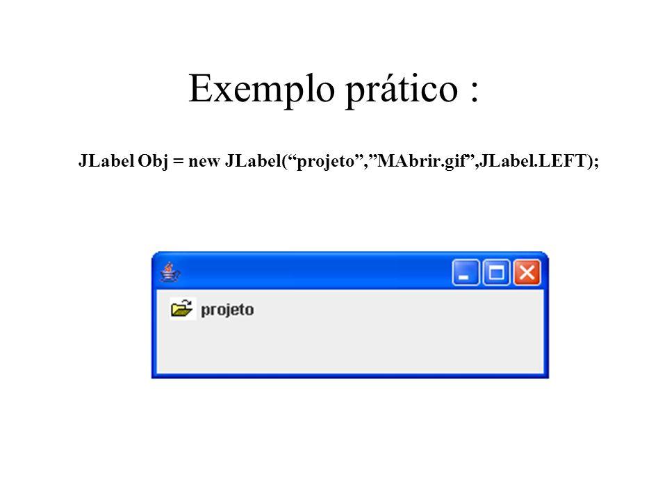 Exemplo prático : JLabel Obj = new JLabel(projeto,MAbrir.gif,JLabel.LEFT);