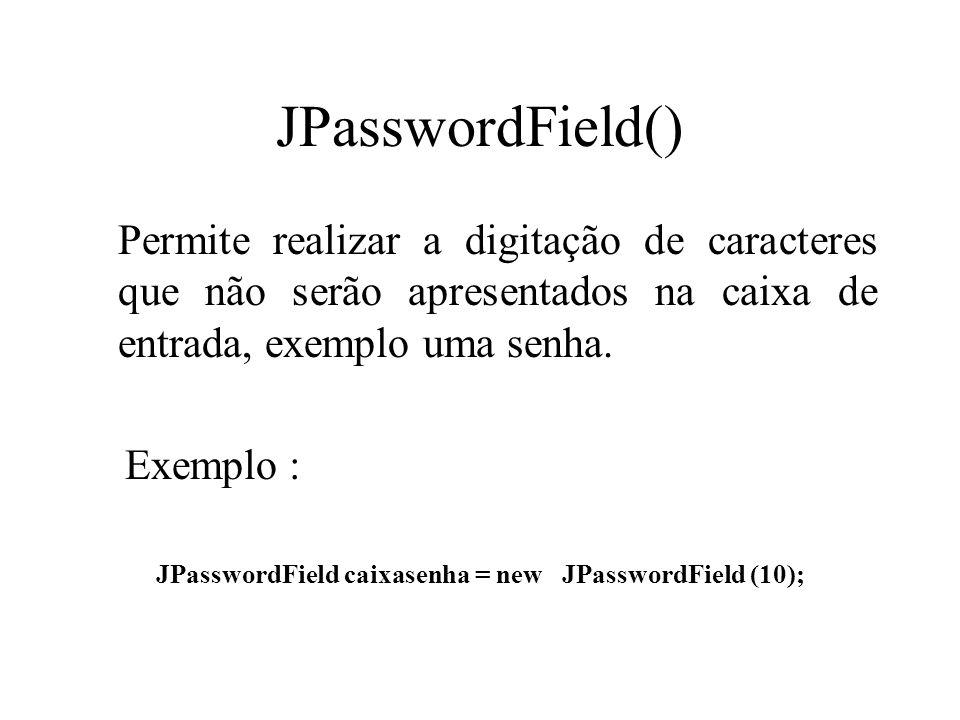 JPasswordField() Permite realizar a digitação de caracteres que não serão apresentados na caixa de entrada, exemplo uma senha. Exemplo : JPasswordFiel