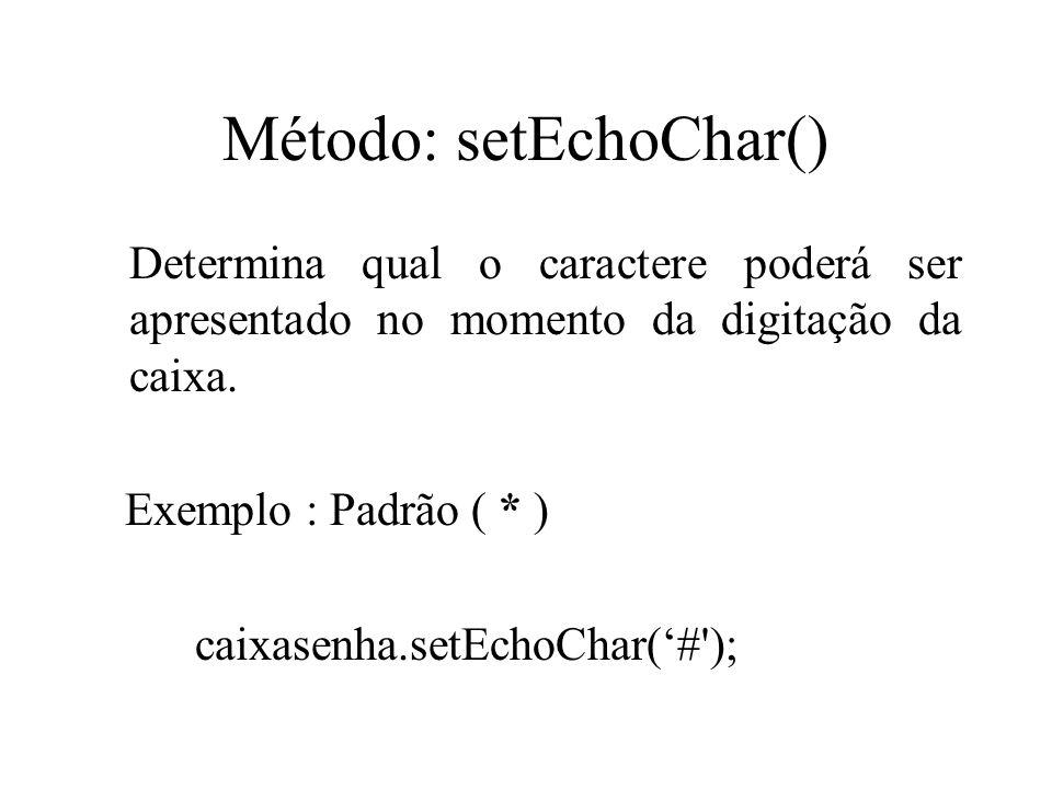 Método: setEchoChar() Determina qual o caractere poderá ser apresentado no momento da digitação da caixa. Exemplo : Padrão ( * ) caixasenha.setEchoCha