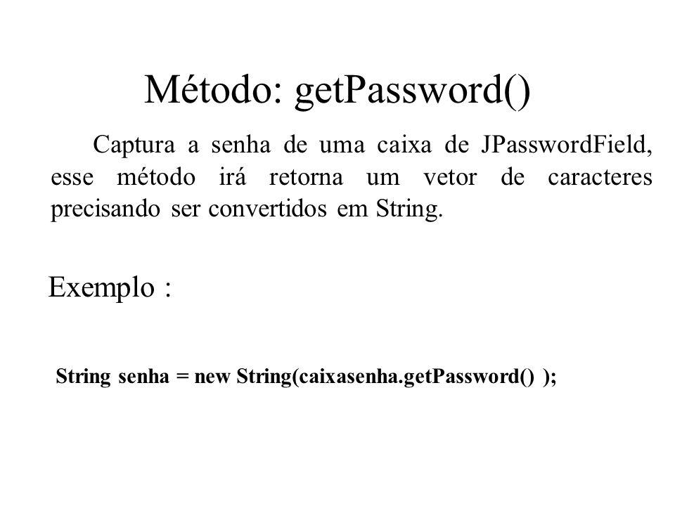 Método: getPassword() Captura a senha de uma caixa de JPasswordField, esse método irá retorna um vetor de caracteres precisando ser convertidos em Str