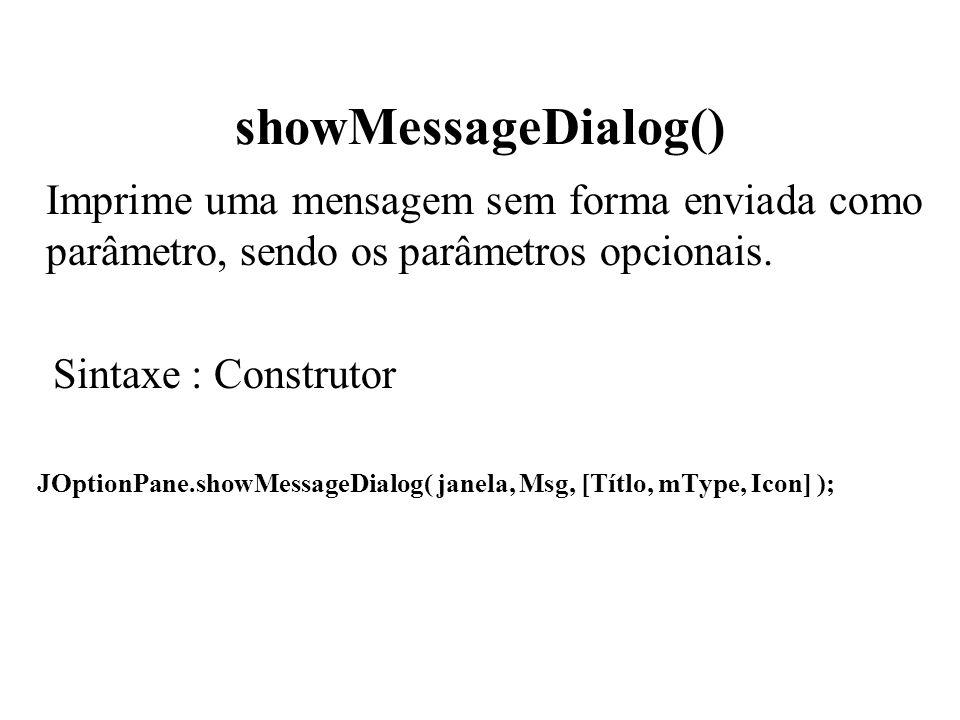 showMessageDialog() Imprime uma mensagem sem forma enviada como parâmetro, sendo os parâmetros opcionais. Sintaxe : Construtor JOptionPane.showMessage