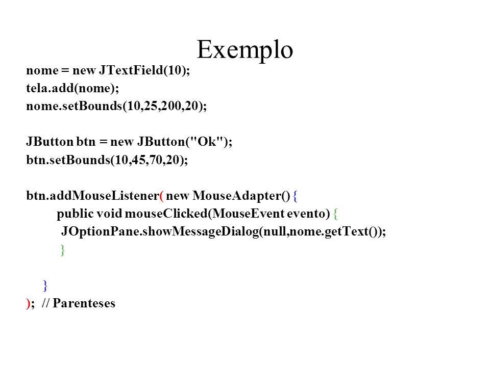Exemplo nome = new JTextField(10); tela.add(nome); nome.setBounds(10,25,200,20); JButton btn = new JButton(